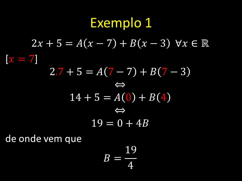 Exemplo 1 2𝑥+5=𝐴 𝑥−7 +𝐵 𝑥−3 ∀𝑥∈ℝ [𝑥=7] 2.7+5=𝐴 7−7 +𝐵 7−3 ⇔ 14+5=𝐴 0 +𝐵 4 19=0+4𝐵 de onde vem que 𝐵= 19 4